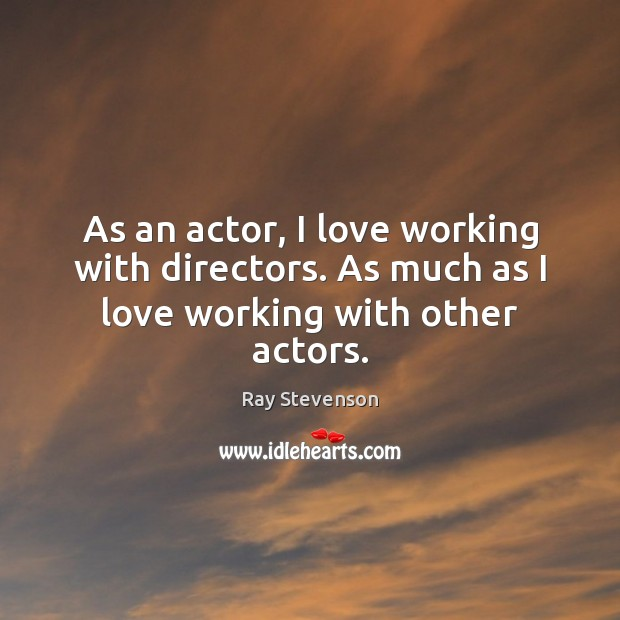 As an actor, I love working with directors. As much as I love working with other actors. Image