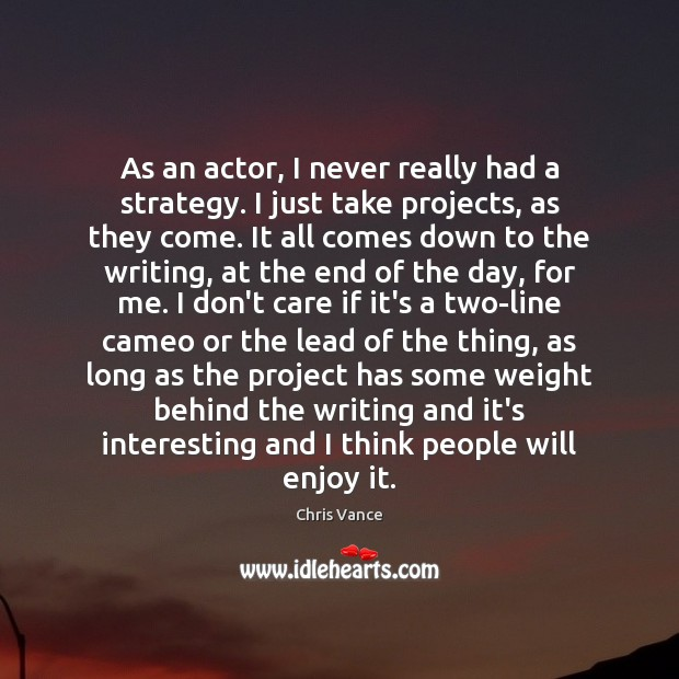 As an actor, I never really had a strategy. I just take Image