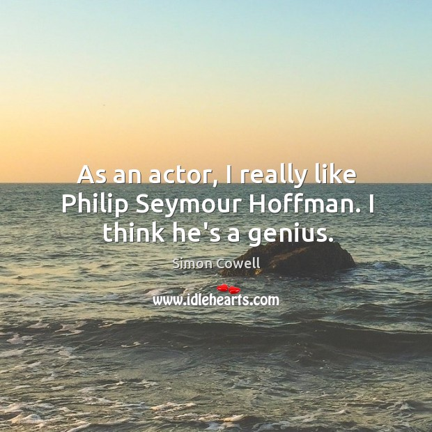 As an actor, I really like Philip Seymour Hoffman. I think he's a genius. Simon Cowell Picture Quote
