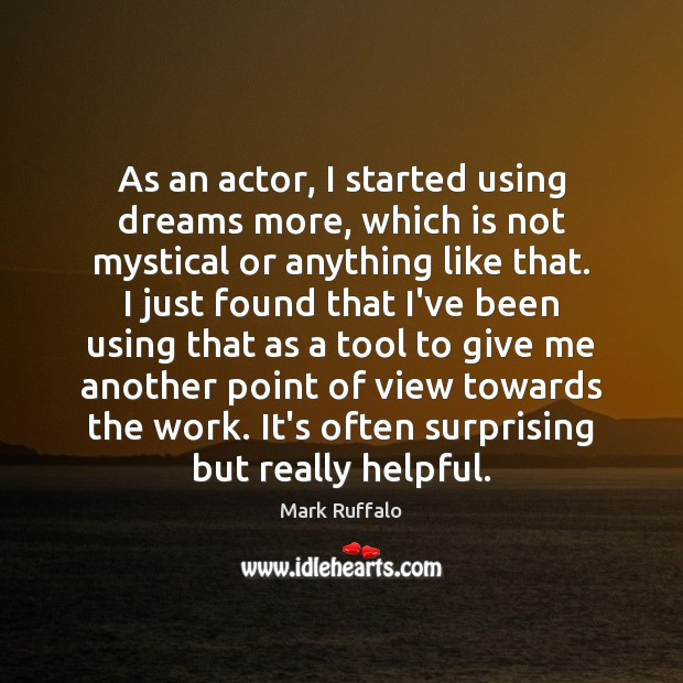 As an actor, I started using dreams more, which is not mystical Mark Ruffalo Picture Quote