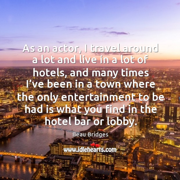 As an actor, I travel around a lot and live in a lot of hotels Beau Bridges Picture Quote