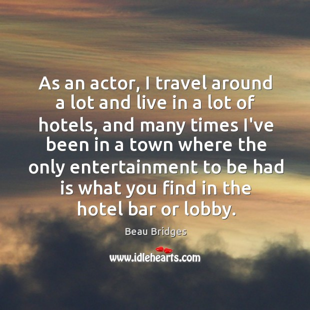As an actor, I travel around a lot and live in a Beau Bridges Picture Quote