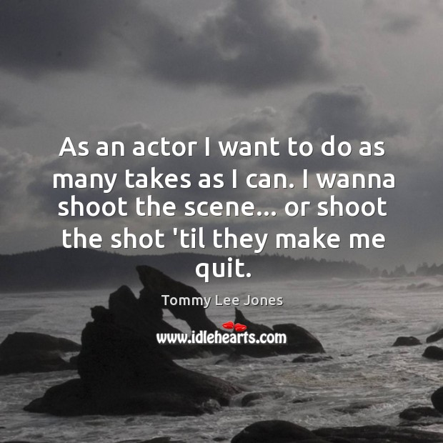 As an actor I want to do as many takes as I Image