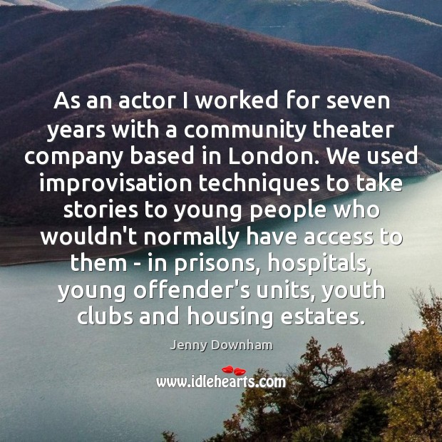 As an actor I worked for seven years with a community theater Jenny Downham Picture Quote