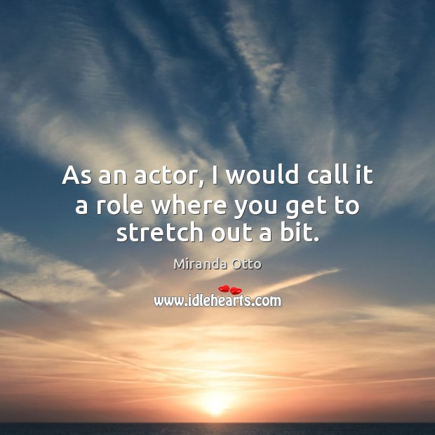 As an actor, I would call it a role where you get to stretch out a bit. Miranda Otto Picture Quote