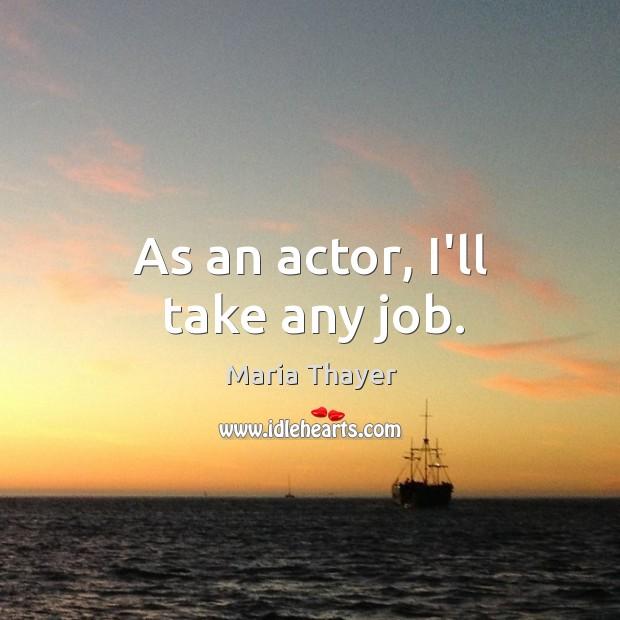 As an actor, I'll take any job. Image