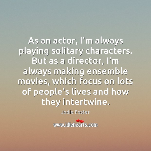 As an actor, I'm always playing solitary characters. But as a director, Jodie Foster Picture Quote