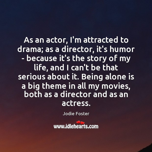 As an actor, I'm attracted to drama; as a director, it's humor Jodie Foster Picture Quote
