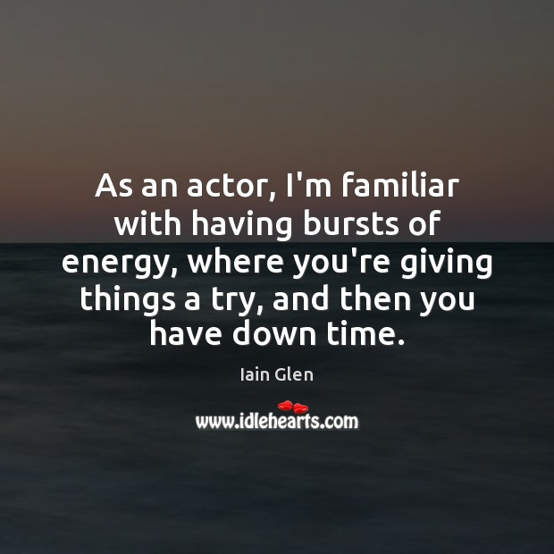 As an actor, I'm familiar with having bursts of energy, where you're Image