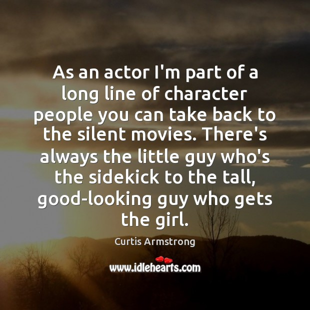 As an actor I'm part of a long line of character people Curtis Armstrong Picture Quote