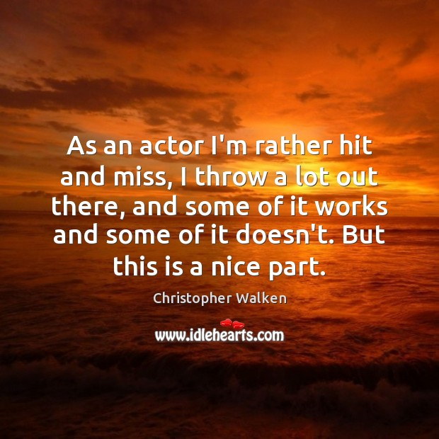 As an actor I'm rather hit and miss, I throw a lot Image