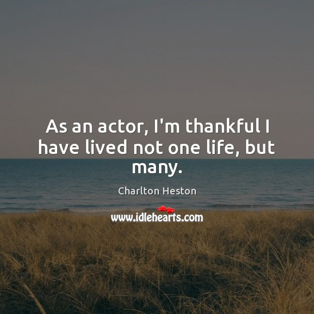 As an actor, I'm thankful I have lived not one life, but many. Thankful Quotes Image