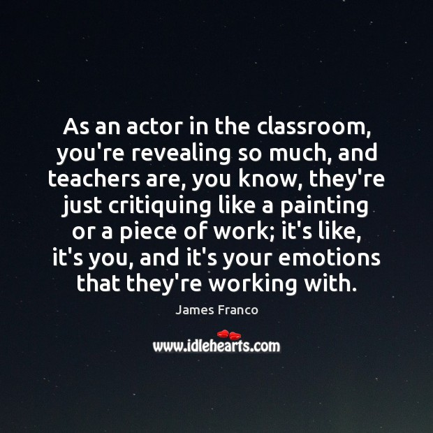 As an actor in the classroom, you're revealing so much, and teachers James Franco Picture Quote