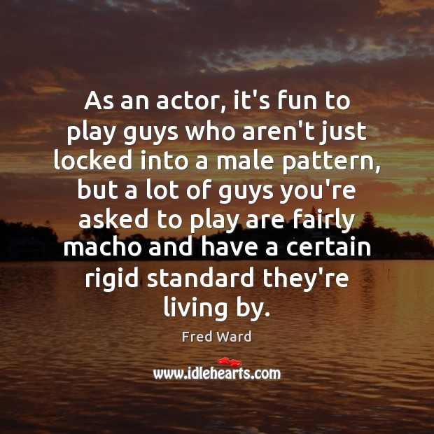 As an actor, it's fun to play guys who aren't just locked Image