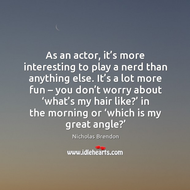 As an actor, it's more interesting to play a nerd than anything else. Image