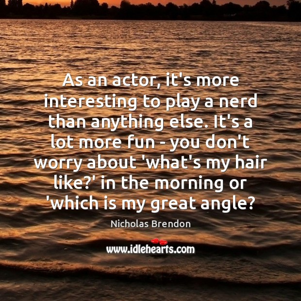 As an actor, it's more interesting to play a nerd than anything Nicholas Brendon Picture Quote