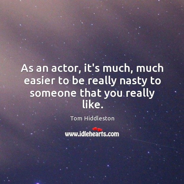 As an actor, it's much, much easier to be really nasty to someone that you really like. Image