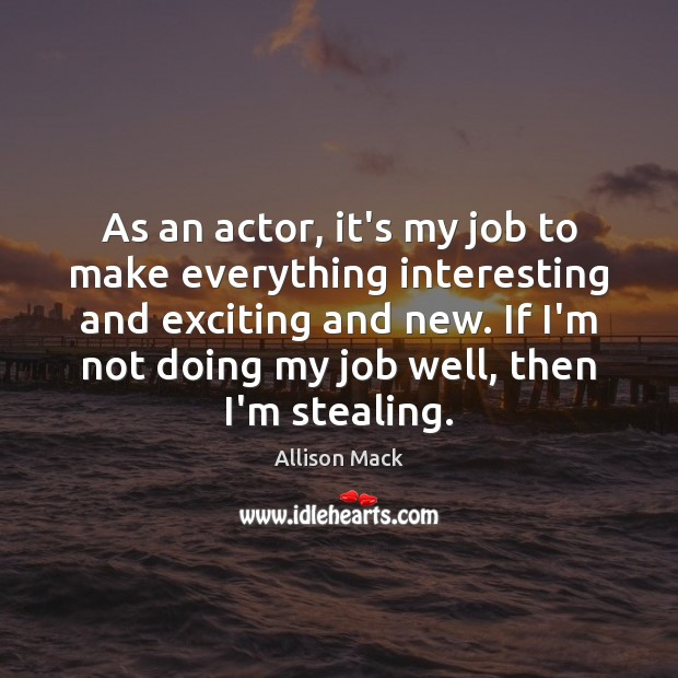 Image, As an actor, it's my job to make everything interesting and exciting