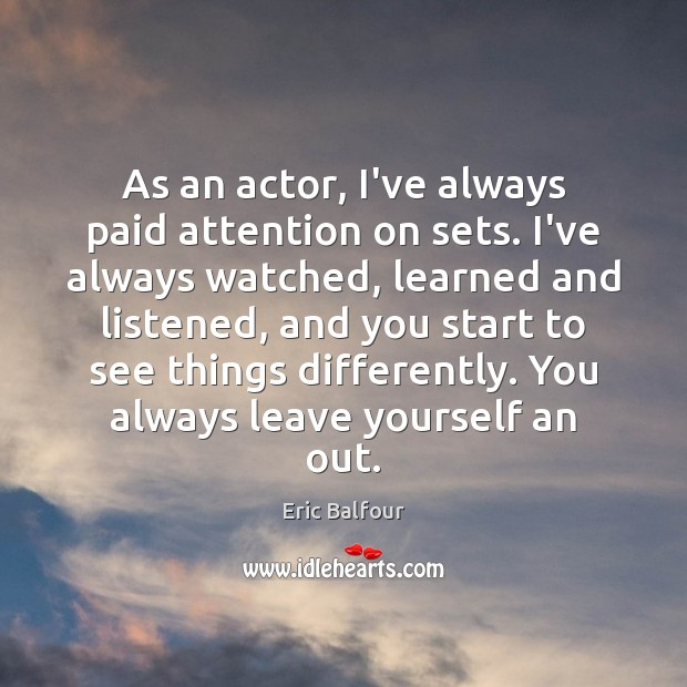 As an actor, I've always paid attention on sets. I've always watched, Eric Balfour Picture Quote
