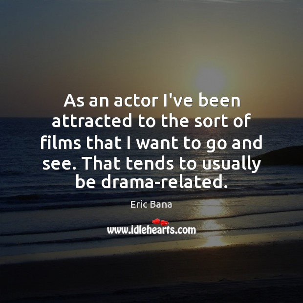 As an actor I've been attracted to the sort of films that Eric Bana Picture Quote