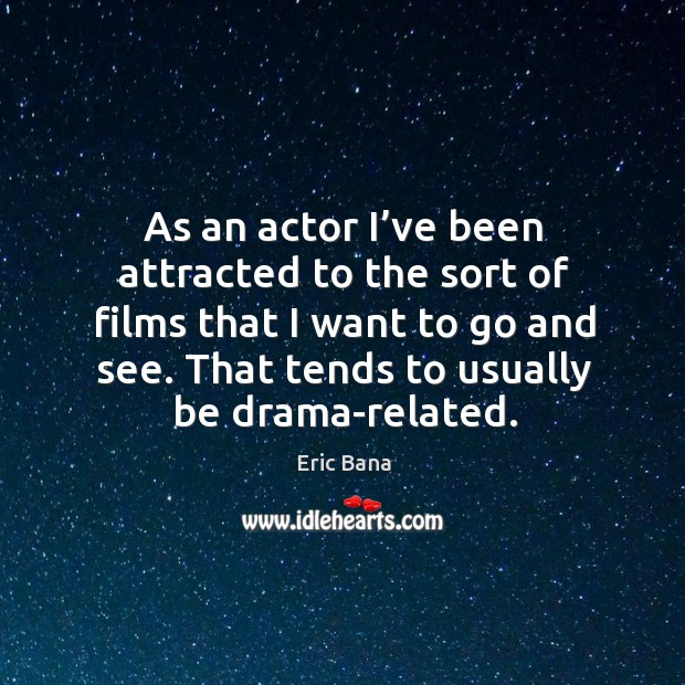 As an actor I've been attracted to the sort of films that I want to go and see. That tends to usually be drama-related. Image