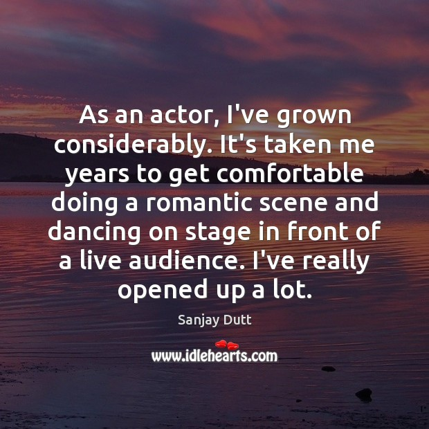As an actor, I've grown considerably. It's taken me years to get Image