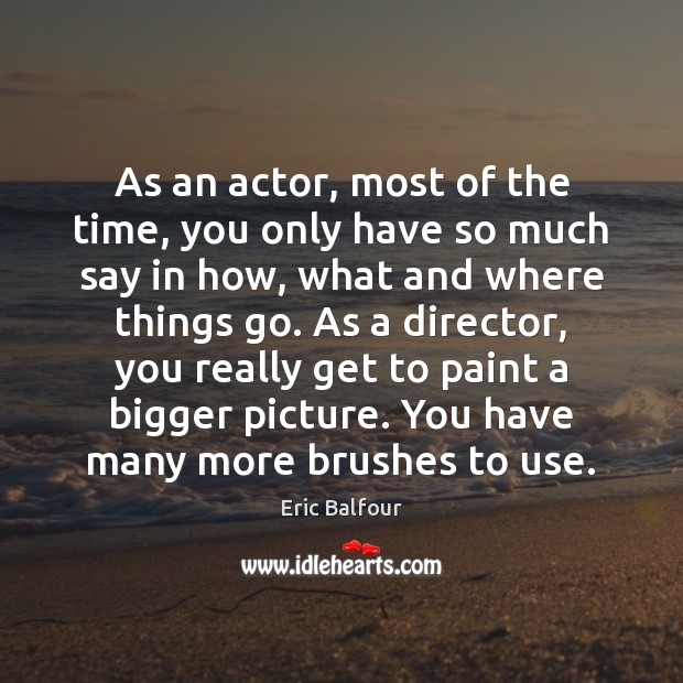 As an actor, most of the time, you only have so much Eric Balfour Picture Quote