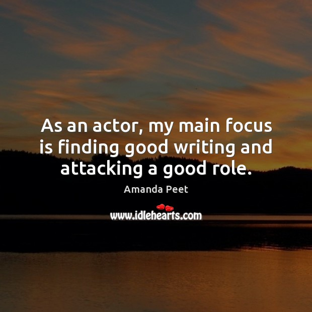 As an actor, my main focus is finding good writing and attacking a good role. Image
