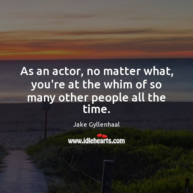 As an actor, no matter what, you're at the whim of so many other people all the time. Image