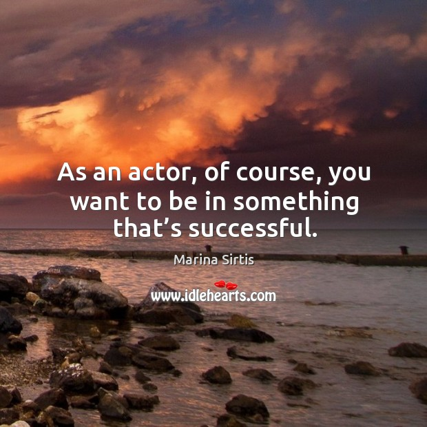 As an actor, of course, you want to be in something that's successful. Image