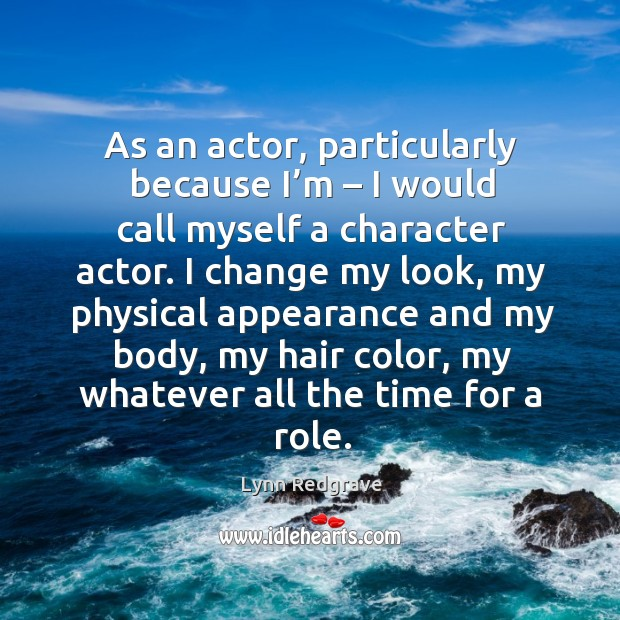 As an actor, particularly because I'm – I would call myself a character actor. Image