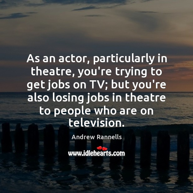 Image, As an actor, particularly in theatre, you're trying to get jobs on