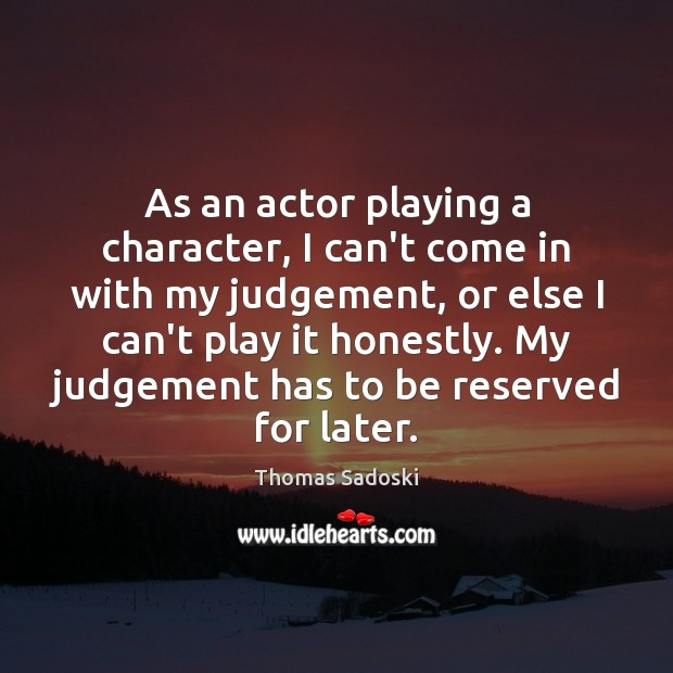 As an actor playing a character, I can't come in with my Thomas Sadoski Picture Quote