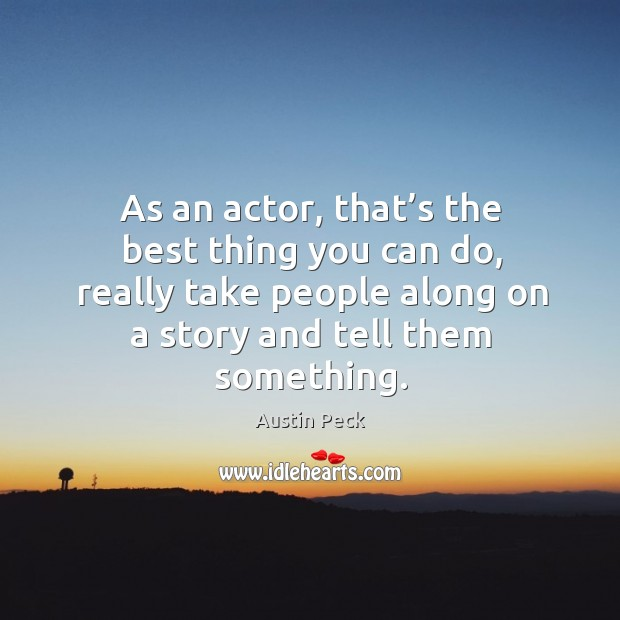 Image, As an actor, that's the best thing you can do, really take people along on a story and tell them something.