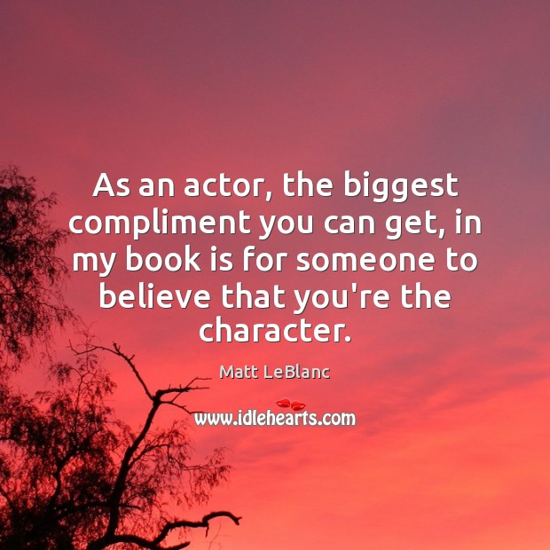 As an actor, the biggest compliment you can get, in my book Matt LeBlanc Picture Quote