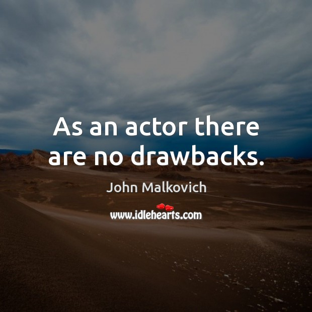 As an actor there are no drawbacks. Image