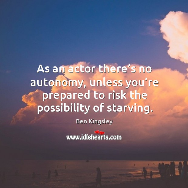 As an actor there's no autonomy, unless you're prepared to risk the possibility of starving. Image