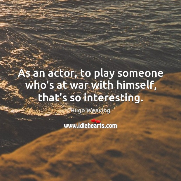 As an actor, to play someone who's at war with himself, that's so interesting. Hugo Weaving Picture Quote