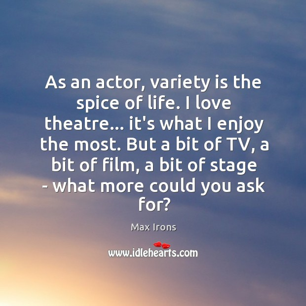 As an actor, variety is the spice of life. I love theatre… Max Irons Picture Quote