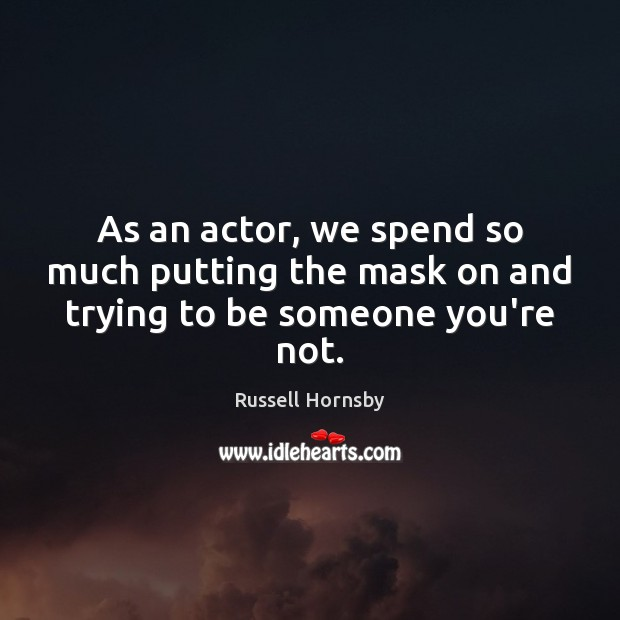 As an actor, we spend so much putting the mask on and trying to be someone you're not. Image
