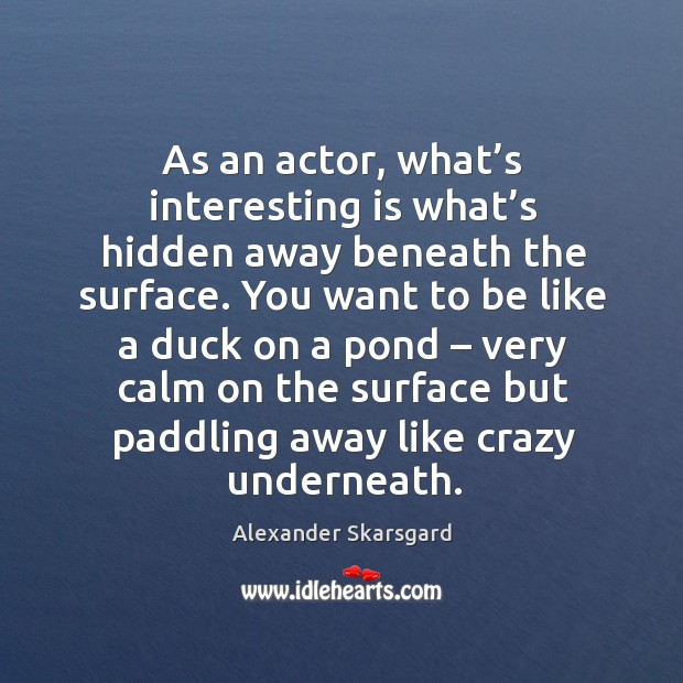 Image, As an actor, what's interesting is what's hidden away beneath the surface.