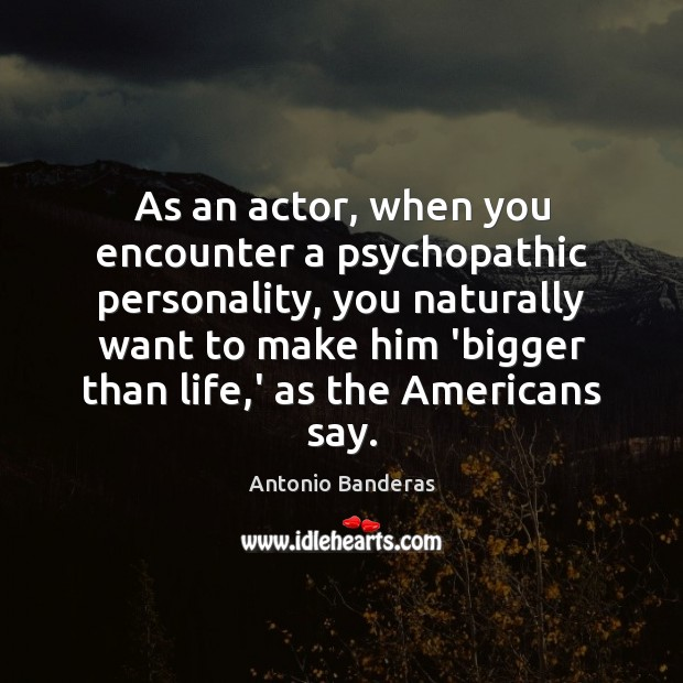 Image, As an actor, when you encounter a psychopathic personality, you naturally want
