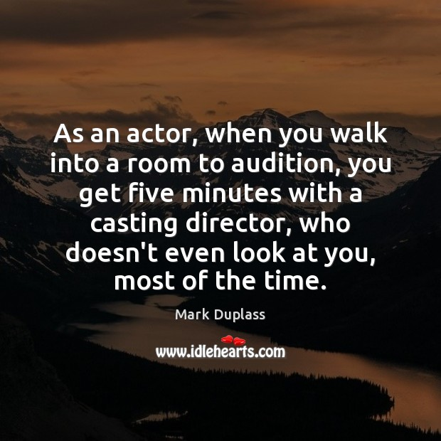 As an actor, when you walk into a room to audition, you Mark Duplass Picture Quote