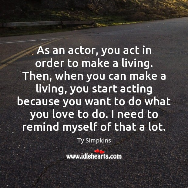 As an actor, you act in order to make a living. Then, Image