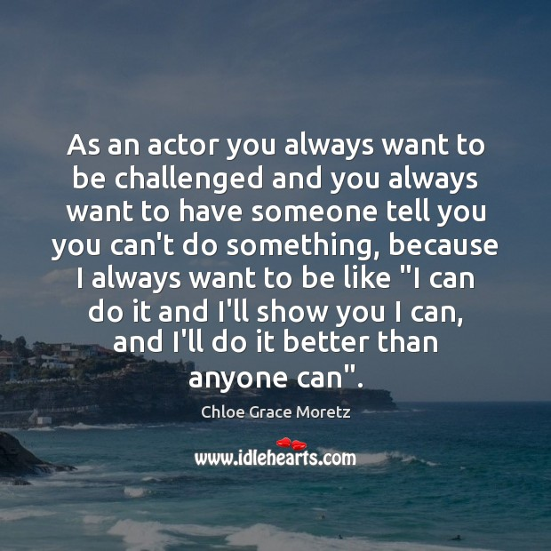 As an actor you always want to be challenged and you always Image