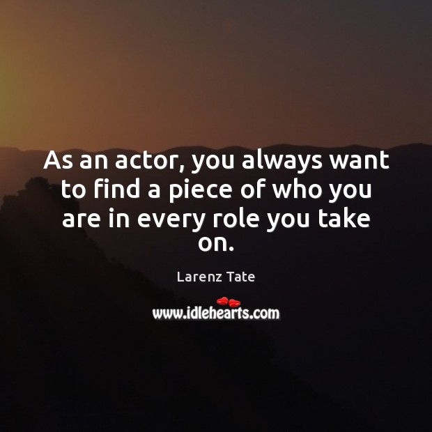 As an actor, you always want to find a piece of who you are in every role you take on. Image
