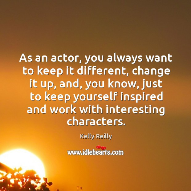 As an actor, you always want to keep it different, change it Kelly Reilly Picture Quote