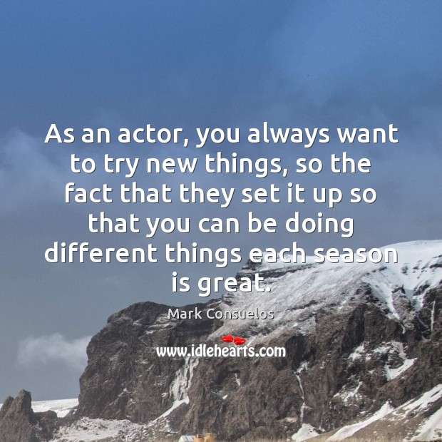 As an actor, you always want to try new things, so the Mark Consuelos Picture Quote