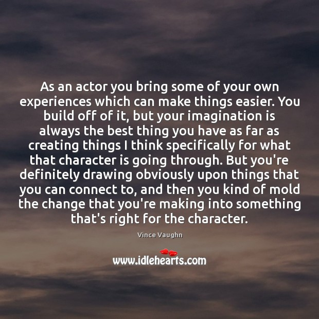 As an actor you bring some of your own experiences which can Imagination Quotes Image