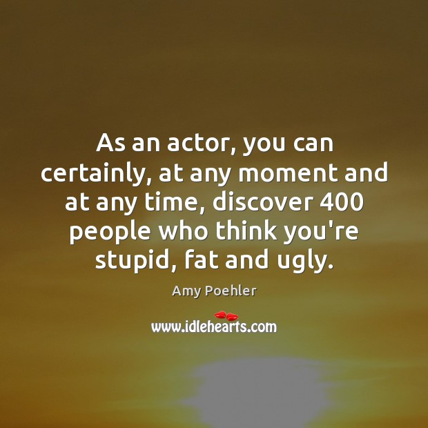 As an actor, you can certainly, at any moment and at any Amy Poehler Picture Quote